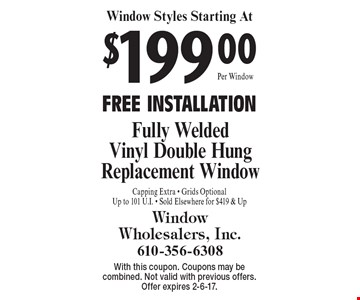 Window Styles Starting At $199 Fully Welded Vinyl Double Hung Replacement Window. FREE INSTALLATION. Capping Extra. Grids Optional. Up to 101 U.I. Sold Elsewhere for $419 & Up. With this coupon. Coupons may be combined. Not valid with previous offers. Offer expires 2-6-17.