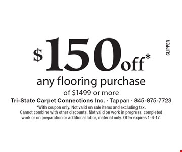 $150 off* any flooring purchase of $1499 or more. *With coupon only. Not valid on sale items and excluding tax. Cannot combine with other discounts. Not valid on work in progress, completed work or on preparation or additional labor, material only. Offer expires 1-6-17.