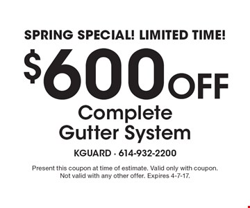 Spring Special! Limited Time! $600 Off Complete Gutter System. Present this coupon at time of estimate. Valid only with coupon. Not valid with any other offer. Expires 4-7-17.