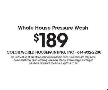 $189 Whole House Pressure Wash. Up to 2,500 sq. ft. No stone or brick included in price. Some houses may need some additional hand washing to remove stains. Extra charge starting at $40/hour minimum one hour. Expires 4-7-17.