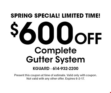 Spring Special! Limited Time! $600 Off Complete Gutter System. Present this coupon at time of estimate. Valid only with coupon. Not valid with any other offer. Expires 6-2-17.