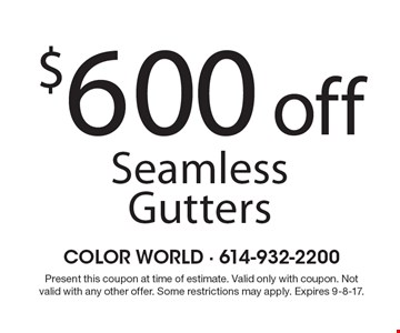 $600 off Seamless Gutters. Present this coupon at time of estimate. Valid only with coupon. Not valid with any other offer. Some restrictions may apply. Expires 9-8-17.