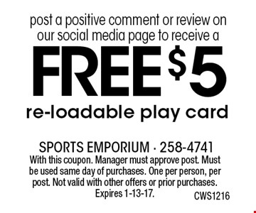 FREE $5 re-loadable play card post a positive comment or review on our social media page to receive a . With this coupon. Manager must approve post. Must be used same day of purchases. One per person, per post. Not valid with other offers or prior purchases. Expires 1-13-17.  CWS1216