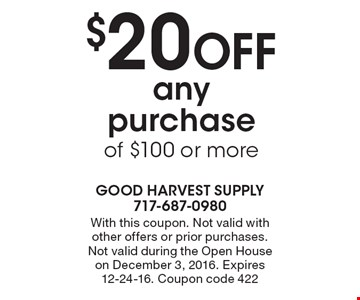 $20 Off any purchase of $100 or more. With this coupon. Not valid with other offers or prior purchases. Not valid during the Open House on December 3, 2016. Expires 12-24-16. Coupon code 422