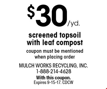 $30 /yd. screened topsoil with leaf compost coupon must be mentioned when placing order. With this coupon. Expires 9-15-17. CDCW