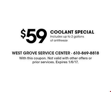 $59 coolant special. Includes up to 2 gallons of antifreeze. With this coupon. Not valid with other offers or prior services. Expires 1/6/17.