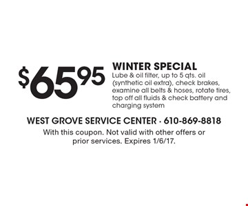 Winter special. $65.95 lube & oil filter. Up to 5 qts. oil (synthetic oil extra), check brakes, examine all belts & hoses, rotate tires, top off all fluids & check battery and charging system. With this coupon. Not valid with other offers or prior services. Expires 1/6/17.