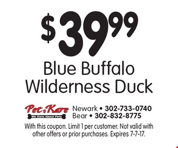 $39.99 Blue Buffalo wilderness duck. With this coupon. Limit 1 per customer. Not valid with other offers or prior purchases. Expires 7-7-17.