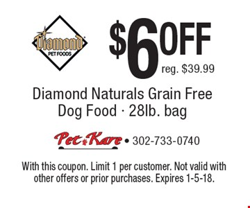 $6 OFF Diamond Naturals Grain Free Dog Food - 28lb. bag. Reg. $39.99. With this coupon. Limit 1 per customer. Not valid with other offers or prior purchases. Expires 1-5-18.