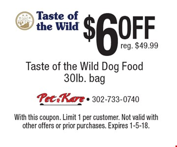$6 OFF Taste of the Wild Dog Food 30lb. bag. Reg. $49.99. With this coupon. Limit 1 per customer. Not valid with other offers or prior purchases. Expires 1-5-18.