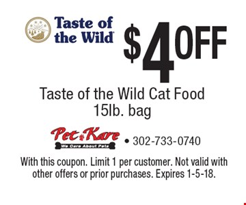 $4 OFF Taste of the Wild Cat Food 15lb. bag. With this coupon. Limit 1 per customer. Not valid with other offers or prior purchases. Expires 1-5-18.