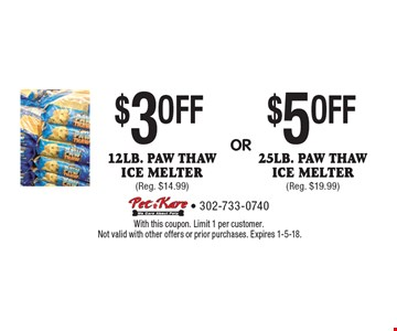 $3 OFF 12lb. Paw Thaw ice melter (Reg. $14.99) OR $5 OFF 25lb. Paw Thaw ice melter (Reg. $19.99). With this coupon. Limit 1 per customer.Not valid with other offers or prior purchases. Expires 1-5-18.
