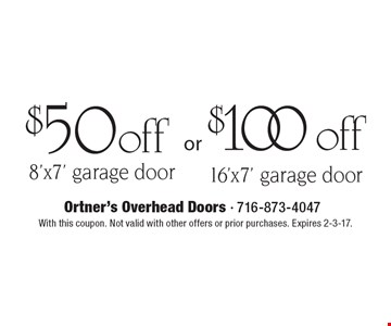 $100 off 16'x7' garage door. $50off 8'x7' garage door. . With this coupon. Not valid with other offers or prior purchases. Expires 2-3-17.