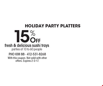 Holiday Party Platters 15% Off fresh & delicious sushi trays. Parties of 10 to 60 people. With this coupon. Not valid with other offers. Expires 2-3-17.