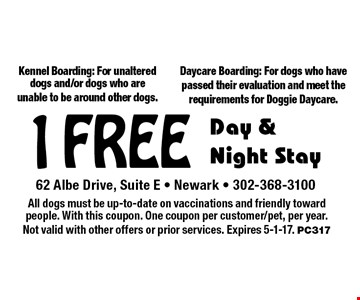 1 free day & night stay. Kennel boarding: for unaltered dogs and/or dogs who are unable to be around other dogs. Daycare boarding: for dogs who have passed their evaluation and meet the requirements for Doggie Daycare. All dogs must be up-to-date on vaccinations and friendly toward people. With this coupon. One coupon per customer/pet, per year. Not valid with other offers or prior services. Expires 5-1-17. PC317