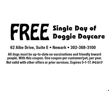 Free single day of doggie daycare. All dogs must be up-to-date on vaccinations and friendly toward people. With this coupon. One coupon per customer/pet, per year. Not valid with other offers or prior services. Expires 5-1-17. PC317