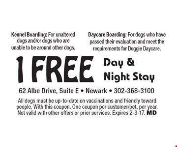 1 Free Day & Night Stay. Kennel Boarding: For unaltered dogs and/or dogs who are unable to be around other dogs. Daycare Boarding: For dogs who have passed their evaluation and meet the requirements for Doggie Daycare. All dogs must be up-to-date on vaccinations and friendly toward people. With this coupon. One coupon per customer/pet, per year. Not valid with other offers or prior services. Expires 2-3-17. MD
