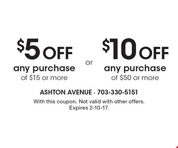 $5 Off any purchase of $15 or more. $10 Off any purchase of $50 or more. With this coupon. Not valid with other offers.Expires 2-10-17.