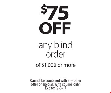 $75 OFF any blind order of $1,000 or more. Cannot be combined with any other offer or special. With coupon only. Expires 2-3-17