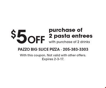 $5 Off purchase of 2 pasta entrees with purchase of 2 drinks. With this coupon. Not valid with other offers. Expires 2-3-17.