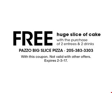Free huge slice of cake with the purchase of 2 entrees & 2 drinks. With this coupon. Not valid with other offers. Expires 2-3-17.