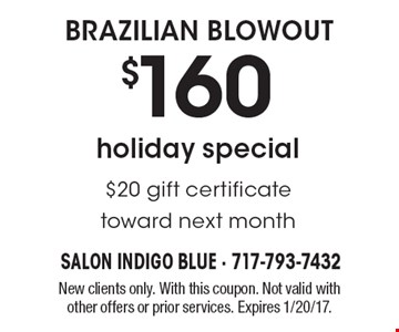 holiday special$160 BRAZILIAN BLOWOUT $20 gift certificate toward next month. New clients only. With this coupon. Not valid with other offers or prior services. Expires 1/20/17.