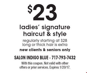 $23 ladies' signature haircut & style regularly starting at $28 long or thick hair is extra new clients & seniors only. With this coupon. Not valid with other offers or prior services. Expires 1/20/17.