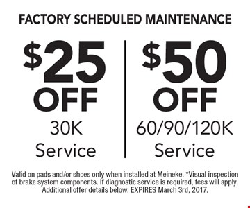 $25 off 30K service OR $50 off 60/90/120K service. Valid on pads and/or shoes only when installed at Meineke. *Visual inspection of brake system components. If diagnostic service is required, fees will apply. Additional offer details below. EXPIRES March 3rd, 2017.