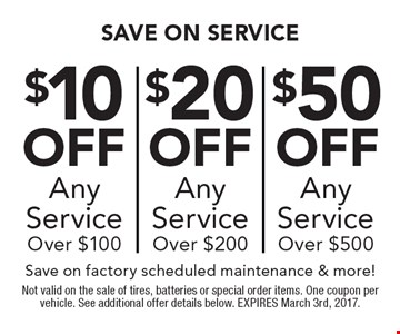 $10 off any service over $100 OR $20 off any service over $200 OR $50 off any service over $500. Save on factory scheduled maintenance & more!. Not valid on the sale of tires, batteries or special order items. One coupon per vehicle. See additional offer details below. EXPIRES March 3rd, 2017.