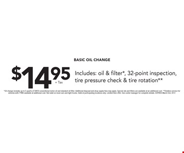 $14.95 + tax Basic Oil Change. Includes: oil & filter*, 32-point inspection, tire pressure check & tire rotation**. *Oil change includes up to 5 quarts of 5W30 conventional motor oil and standard oil filter. Additional disposal and shop supply fees may apply. Special oils and filters are available at an additional cost. **Rotation service for vehicles with TPMS available at additional cost. Not valid on most cars and light trucks. Valid at participating locations only. Limited time offer. See center manager for complete details. EXPIRES March 3rd, 2017.
