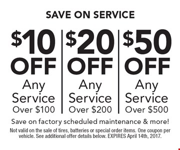 Save On Service: $10 off any service over $100 OR $20 off any service over $200 OR $50 off any service over $500. Save on factory scheduled maintenance & more! Not valid on the sale of tires, batteries or special order items. One coupon per vehicle. See additional offer details below. EXPIRES April 14th, 2017.