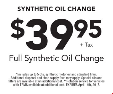 Full Synthetic Oil Change $39.95 + tax. *Includes up to 5 qts. synthetic motor oil and standard filter. Additional disposal and shop supply fees may apply. Special oils and filters are available at an additional cost. **Rotation service for vehicles with TPMS available at additional cost. EXPIRES April 14th, 2017.