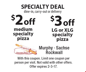Specialty Deal! Dine-in, carry-out or delivery, $2 off medium specialty pizza or $3 off LG or XLG specialty pizza. With this coupon. Limit one coupon per person per visit. Not valid with other offers. Offer expires 2-3-17.
