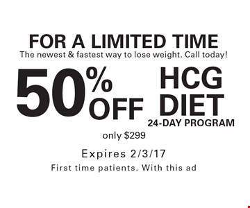 50% OFF FOR A LIMITED TIME The newest & fastest way to lose weight. Call today! HCG Diet24-day Programonly $299. Expires 2/3/17 First time patients. With this ad