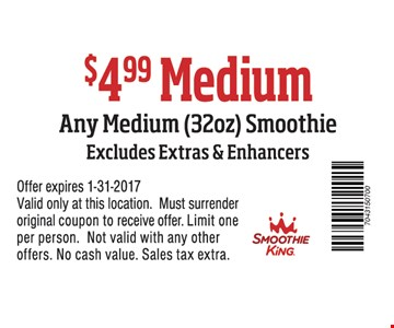 Any medium (32oz.) smoothie for $4.99. Excludes extras & enhancers. Offer expires 1-31-2017. Valid only at these locations. Must surrender original coupon to receive offer. Limit one per person. Not valid with any other offers. No cash value. Sales tax extra.