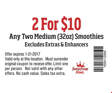 Any two medium (32oz.) smoothies for $10. Excludes extras & enhancers. Offer expires 1-31-2017. Valid only at these locations. Must surrender original coupon to receive offer. Limit one per person. Not valid with any other offers. No cash value. Sales tax extra.