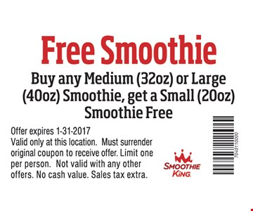 Buy any medium (32oz.) or large (40oz.) smoothie, get a small (20oz.) smoothie free. Excludes extras & enhancers. Offer expires 1-31-2017. Valid only at these locations. Must surrender original coupon to receive offer. Limit one per person. Not valid with any other offers. No cash value. Sales tax extra.