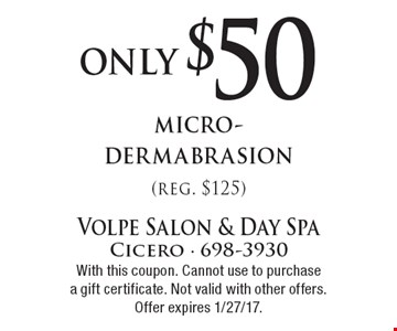 only $50 micro-dermabrasion (reg. $125). With this coupon. Cannot use to purchase a gift certificate. Not valid with other offers. Offer expires 1/27/17.