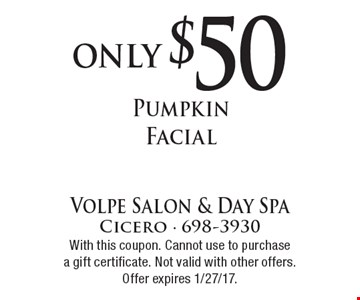 only $50 Pumpkin Facial. With this coupon. Cannot use to purchase a gift certificate. Not valid with other offers. Offer expires 1/27/17.