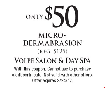 Only $50 micro-dermabrasion (reg. $125). With this coupon. Cannot use to purchase a gift certificate. Not valid with other offers. Offer expires 2/24/17.