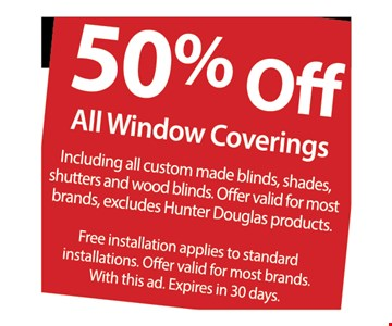 50% off all window coverings. Including all custom made blinds, shades, shutters and wood blinds. Offer valid for most brands, excludes Hunter Douglas products. Free installation applies to standard installations. Offer valid for most brands. With this ad. Expires in 30 days.
