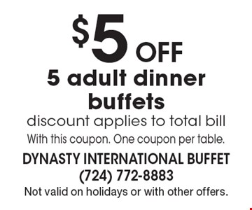 $5 Off 5 adult dinner buffets. Discount applies to total bill. With this coupon. One coupon per table. Not valid on holidays or with other offers.