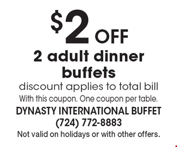 $2 Off 2 adult dinner buffets. Discount applies to total bill. With this coupon. One coupon per table. Not valid on holidays or with other offers.