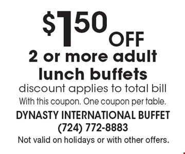 $1.50 Off 2 or more adult lunch buffets. Discount applies to total bill. With this coupon. One coupon per table. Not valid on holidays or with other offers.