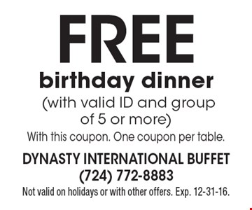Free birthday dinner (with valid ID and group of 5 or more). With this coupon. One coupon per table. Not valid on holidays or with other offers. Exp. 12-31-16.