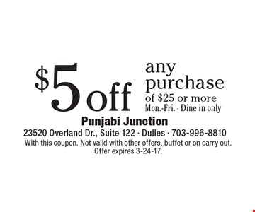 $5 off any purchase of $25 or more. Mon.-Fri. Dine in only. With this coupon. Not valid with other offers, buffet or on carry out. Offer expires 3-24-17.