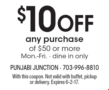 $10 off any purchase of $50 or more, Mon.-Fri. Dine in only. With this coupon. Not valid with buffet, pickup or delivery. Expires 6-2-17.