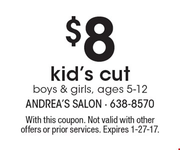 $8 kid's cut boys & girls, ages 5-12. With this coupon. Not valid with other offers or prior services. Expires 1-27-17.