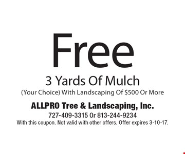 Free 3 Yards Of Mulch (Your Choice) With Landscaping Of $500 Or More. With this coupon. Not valid with other offers. Offer expires 3-10-17.