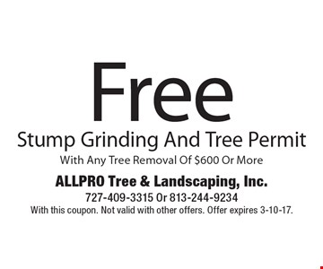 Free Stump Grinding And Tree Permit With Any Tree Removal Of $600 Or More. With this coupon. Not valid with other offers. Offer expires 3-10-17.